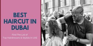 Get The Best Haircut In Dubai – Top 10 Hairdressers & Stylist